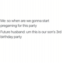 Birthday, Memes, and Husband: Me: so when are we gonna start  pregaming for this party  Future husband: um this is our son's 3rd  birthday party My future