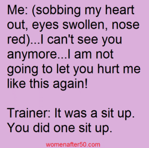 Memes, Heart, and 🤖: Me: (sobbing my heart  out, eyes swollen, nose  red)...l can't see you  anymore...l am not  going to let you hurt me  like this again!  Trainer. It was a sit up  You did one sit up  womenafter50.com