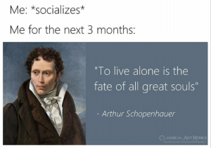 "schopenhauer: Me: *socializes*  Me for the next 3 months:  ""To live alone is the  fate of all great souls""  Arthur Schopenhauer  CLASSICAL ARTMEMES  facebook.com/classicalartmemes"