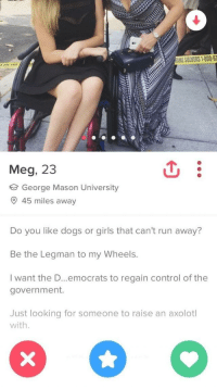 Dogs, Girls, and Run: ME SOLVERS 1-800-6  Meg, 23  George Mason University  45 miles away  Do you like dogs or girls that can't run away?  Be the Legman to my Wheels.  I want the D.. .emocrats to regain control of the  government.  Just looking for someone to raise an axolotl  with Swiped on that positive attitude