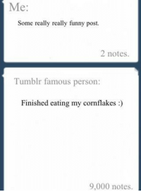 <p>Malditos famosos&hellip;</p>: Me:  Some really really funny post  2 notes.  Tumblr famous person:  Finished eating my cornflakes:  9,000 notes. <p>Malditos famosos&hellip;</p>
