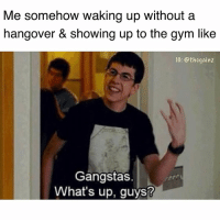 The squad doubted me: Me somehow waking up without a  hangover & showing up to the gym lik<e  1G: @thegainz  Gangstas.  What's up, guys? The squad doubted me