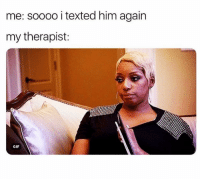 Gif, Girl Memes, and Him: me: soooo i texted him again  my therapist:  GIF All of my therapists look at me this way