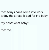Sorry boss. . @DOYOUEVEN - Use discount code 'DYE10' at checkout! 🎉 link in BIO ✔️: me: sorry i can't come into work  today the stress is bad for the baby  my boss: what baby?  me: me Sorry boss. . @DOYOUEVEN - Use discount code 'DYE10' at checkout! 🎉 link in BIO ✔️