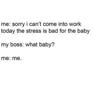 Meirl by OMEN786 MORE MEMES: me: sorry i can't come into work  today the stress is bad for the baby  my boss: what baby?  me: me. Meirl by OMEN786 MORE MEMES