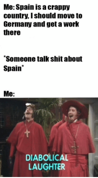 "Inquisition: Me: Spain is a crappy  country, Ishould move to  Germany and get a Work  there  ""Someone talkshit about  Spain  Me  DIABOLICAL  LAUGHTER"