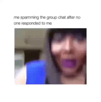 Funny, Group Chat, and Lmao: me spamming the group chat after no  one responded to me How i be lmao😂💀💀💀