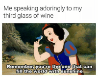 Bae, Memes, and Wine: Me speaking adoringly to my  third glass of wine  G: omy mom soys im pretty  Remember, you're the one that can  fill the world with sunshine Alcohol is bae 😍🤗 mmsipo noharmdone teamnoharmdone