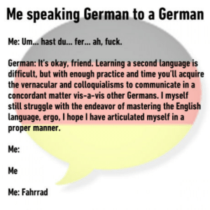 Struggle, Fuck, and Okay: Me speaking German to a German  Me: Um... hast du... fer... ah, fuck  German: It's okay, friend. Learning a second language is  difficult, but with enough practice and time you'll acquire  the vernacular and colloquialisms to communicate in a  concordant matter vis-a-vis other Germans. I myself  still struggle with the endeavor of mastering the English  language, ergo, I hope I have articulated myself in a  proper manner.  Me:  Me  Me: Fahrrad Its okay