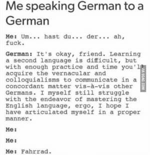 me_irl: Me speaking German to a  German  Me: Um... hast du... der... ah,  fuck.  German: It's okay, friend. Learning  a second language is difficult, but  with enough practice and time you'll  acquire the vernacular and  colloquialisms to communicate in a  concordant matter vis-à-vis other  Germans. I myself still struggle  with the endeavor of mastering the  English language, ergo, I hope I  have articulated myself in a proper  manner.  Me:  Me:  Me: Fahrrad.  VIA 9GAG.COM me_irl
