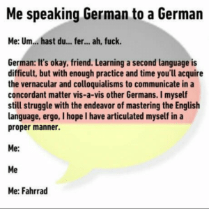 Struggle, True, and Fuck: Me speaking German to a German  Me: Um...hast du... fer... ah, fuck.  German: It's okay, friend. Learning a second language is  difficult, but with enough practice and time you'll acquire  the vernacular and colloquialisms to communicate in a  concordant matter vis-a-vis other Germans. I myself  still struggle with the endeavor of mastering the English  language, ergo, I hope I have articulated myself in a  proper manner.  Me:  Me  Me: Fahrrad True German