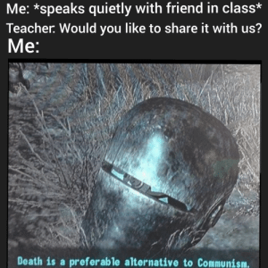 But they never ask your friend: Me: *speaks quietly with friend in class*  Teacher Would you like to share it with us?  Мe:  Death is a preferable alternative to Communism. But they never ask your friend