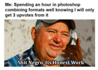 Photoshop, Shit, and Work: Me: Spending an hour in photoshop  combining formats well knowing I will only  get 3 upvotes from it  Shit Negro,  Its Honest  Work Not much, but