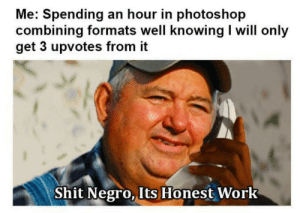 Not much, but by 4bRigger MORE MEMES: Me: Spending an hour in photoshop  combining formats well knowing I will only  get 3 upvotes from it  Shit Negro,  Its Honest  Work Not much, but by 4bRigger MORE MEMES
