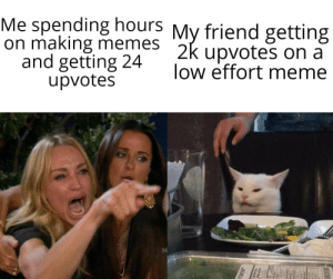 Meme, Memes, and Reddit: Me spending hours My friend getting  on making memes 2k upvotes on a  and getting 24  upvotes  low effort meme That's illegal.