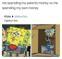 Money, Parents, and Own: me spending my parents money vs me  spending my own money  9Tails @N9neTails  Caption this  OD) This hits me too hard