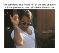 "Lol, Suicide, and Haha: Me sprinkling in a ""Haha lol"" at the end of every  suicide joke so no one calls the hotline on me"