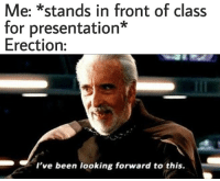 erection: Me: *stands in front of class  for presentation*  Erection:  I've been looking forward to this.