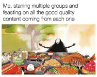 If this ain't me: Me, staning multiple groups and  feasting on all the good quality  content coming from each one If this ain't me
