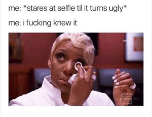 Fucking, Reddit, and Selfie: me: *stares at selfie til it turns ugly*  me: i fucking knew it  eicINAL  Bravo relatable