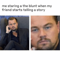 Memes, 🤖, and Friend: me staring a the blunt when my  friend starts telling a story Follow @herb for this 🔥🔥🔥 memes!