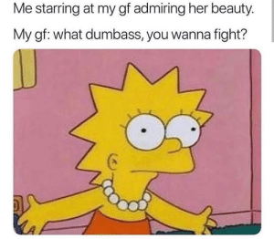 She is beautiful tho: Me starring at my gf admiring her beauty.  My gf: what dumbass, you wanna fight? She is beautiful tho