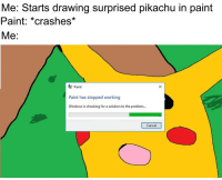 Pikachu, Windows, and Paint: Me: Starts drawing surprised pikachu in paint  Paint: *crashes*  Me:  Paint  Paint has stopped working  Windows is checking for a solution to the problem...  Cancel meirl