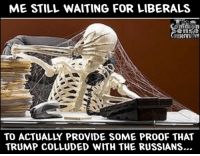 Still Waiting: ME STILL WAITING FOR LIBERALS  TO ACTUALLY PROVIDE SOME PRO0F THAT  TRUMP COLLUDED WITH THE RUSSIANS...
