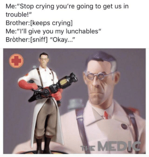 """Crying, Reddit, and Okay: Me:""""Stop crying you're going to get us in  trouble!""""  Brother:[keeps crying]  Me:""""I'll give you my lunchables""""  Bròther:[sniff] """"Okay...""""  THE MEDIC Crises avoided"""