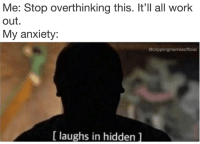 Memes, Work, and Anxiety: Me: Stop overthinking this. It'll all work  out.  My anxiety:  @cripplingmemesofficial  [ laughs in hidden