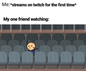 the best kind of friend: Me:*streams on twitch for the first time*  My one friend watching: the best kind of friend