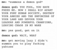 Nabbed from The Pagan Circle: me: summons a demon god.  demon god YOU FOOL, YOU HAVE  FREED ME NOW I SHALL RIP APART  YOUR PUNY HUMAN SOCIETY  DESTROY  YOUR ARMIES AND THE ENFORCER OF  YOUR LAWS AND DEVOUR YOUR  LEADERS AND POWERFUL CHAMPIONS  LEAVING CHAOS IN MY WAKE  me: yes good, get on it  demon god WAIT, WHAT  me: get moving lazy I didn't  summon you to play fucking  yahtzee Nabbed from The Pagan Circle