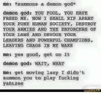 yahtzee: me: *summons a demon god  demon god: YOU FOOL YOU HAVE  FREED ME. NOW I SHALL RIP APART  YOUR PUNY HUMAN SOCIETY,DESTROY  YOUR ARMIES AND THE ENFORCERS OF  YOUR LAWS AND DEVOUR YOUR  LEADERS AND POWERFUL CHAMPIONS,  LEAVING CHAOS IN MY WAKE  me: yes good, get on it  demon god: WAIT WHAT  me: get moving lazy I didn t  summon you to play fucking  yahtzee  funny.ce