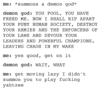 Fucking, God, and Lazy: me: summons a demon god  demon god YOU FOOL  YOU HAVE  FREED ME  NOW I SHALL RIP APART  YOUR PUNY HUMAN SOCIETY  DESTROY  YOUR ARMIES AND THE ENFORCER OF  YOUR LAWS AND DEVOUR YOUR  LEADERS AND POWERFUL CHAMPIONS  LEAVING CHAOS IN MY WAKE  es good, get on it  me  demon god. WAIT, WHAT  me  get moving lazy I didn't  summon you to play fucking  yahtzee What NOT to do.