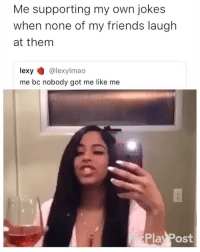 Friends, Jokes, and Girl Memes: Me supporting my own jokes  when none of my friends laugh  at them  lexy @lexylmao  me bc nobody got me like me  Pic  Play Post 😂😂😂😂😂😂😂