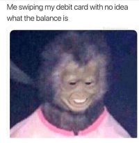 I spend a shit load of money on food: Me swiping my debit card with no idea  what the balance is I spend a shit load of money on food