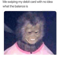 Work you bitch!!! 😂😭🙌🏼(@gary_from_teen_mom): Me swiping my debit card with no idea  what the balance is Work you bitch!!! 😂😭🙌🏼(@gary_from_teen_mom)