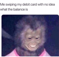 Funny, Idea, and Debit Card: Me swiping my debit card with no idea  what the balance is 😑