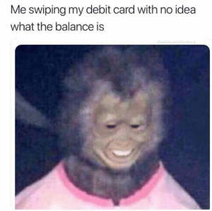 I'm not checking the app: Me swiping my debit card with no idea  what the balance is  eabbagecato I'm not checking the app