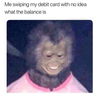 MeIRL, Idea, and Debit Card: Me swiping my debit card with no idea  what the balance is  Oraba meirl