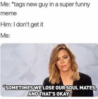 Funny, Meme, and True: Me: *tags new guy in a super funny  meme  Him: I don't get it  Me:  SOMETIMESWELOSE OURSOUL MATES  AND  THAT'S OKAY True gotta let em go 😂😂