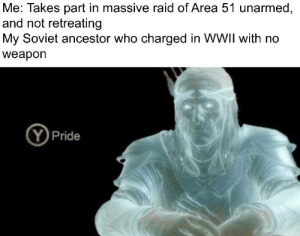 History, Soviet, and Area 51: Me: Takes part in massive raid of Area 51 unarmed,  and not retreating  My Soviet ancestor who charged in WWII with no  weapon  Pride And there's 20 million more where that came from