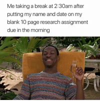 Break, Date, and Blank: Me taking a break at 2:30am after  putting my name and date on my  blank 10 page research assignment  due in the morning Well deserved 😂