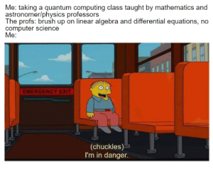 1st day of class and I'm already screwed: Me: taking a quantum computing class taught by mathematics and  astronomer/physics professors  The profs: brush up on linear algebra and differential equations, no  computer science  Me:  EMERGENCY EXIT  (chuckles)  I'm in danger. 1st day of class and I'm already screwed