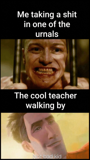 Bad, Shit, and Teacher: Me taking a shit  in one of the  urnals  The cool teacher  walking by  Not bad kid To cool for stool