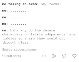Omg, Tumblr, and Brain: me taking an exam: ok, focus!  me: haha why do the female  characters on fairly oddparents have  tiddies so sharp they could cut  through glass  Source: saddestblogger  10,760 notes Stop it, brain!omg-humor.tumblr.com