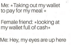 Reverse: Me: Taking out my wallet  to pay for my meal*  Female friend: looking at  my wallet full of cash*  Me: Hey, my eyes are up here Reverse
