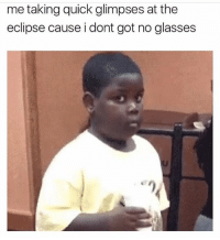 Been staring at the eclipse for the past hour and nothing happened.: me taking quick glimpses at the  eclipse cause i dont got no glasses Been staring at the eclipse for the past hour and nothing happened.
