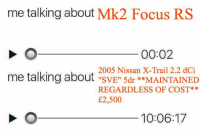 "Dank, Focus, and Nissan: me talking about Mk2 Focus RS  00:02  2005 Nissan X-Trail 2.2 dCi  me talking about ""SVE"" 5dr **MAINTAINED  me talking about ""SVE: 5dr INED  REGARDLESS OF COST**  £2,500  10:06:17"