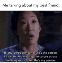 Best Friend, Best, and Help: Me talking about my best friend:  @elitedaily  If I murdered someone, she's the person  I'd call to help me drag the corpse across  the living room floor. She's my person. We all need our person...   (via: Elite Daily)
